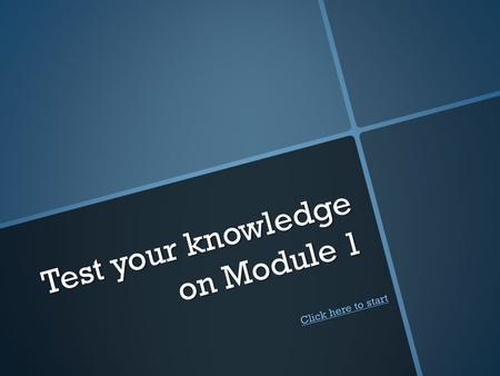 Test your knowledge on Module 1 Click here to start Click here to start.