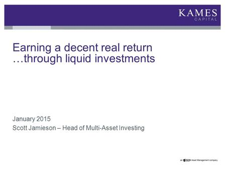 Earning a decent real return …through liquid investments January 2015 Scott Jamieson – Head of Multi-Asset Investing.