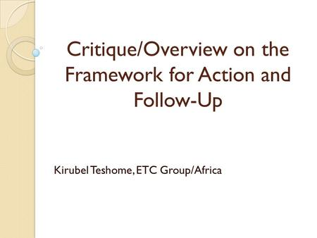 Critique/Overview on the Framework for Action and Follow-Up Kirubel Teshome, ETC Group/Africa.
