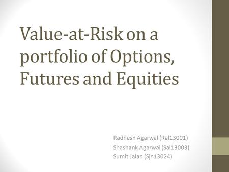 Value-at-Risk on a portfolio of Options, Futures and Equities Radhesh Agarwal (Ral13001) Shashank Agarwal (Sal13003) Sumit Jalan (Sjn13024)