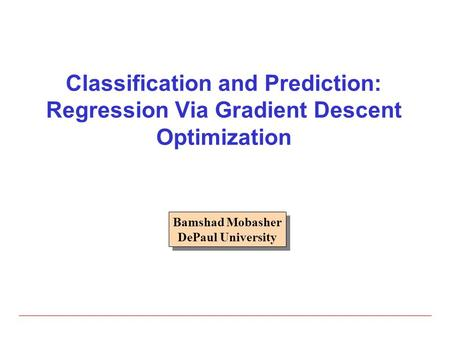Classification and Prediction: Regression Via Gradient Descent Optimization Bamshad Mobasher DePaul University.