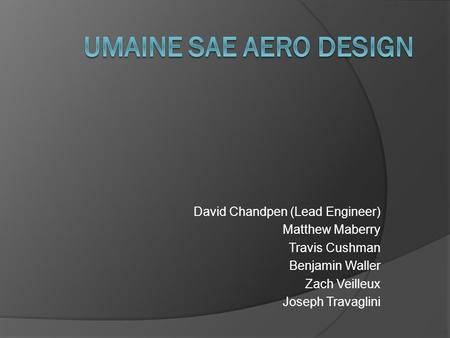 David Chandpen (Lead Engineer) Matthew Maberry Travis Cushman Benjamin Waller Zach Veilleux Joseph Travaglini.