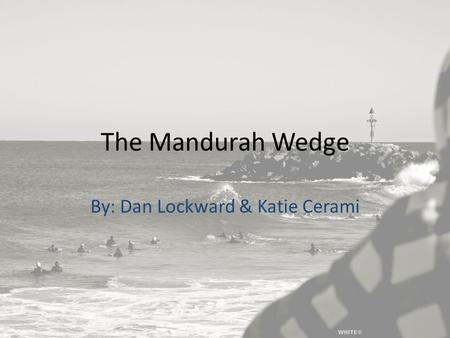 The Mandurah Wedge By: Dan Lockward & Katie Cerami.