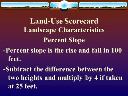 Land-Use Scorecard Landscape Characteristics Percent Slope -Percent slope is the rise and fall in 100 feet. -Subtract the difference between the two heights.