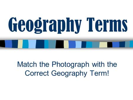 Match the Photograph with the Correct Geography Term!
