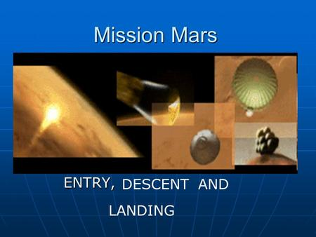 Mission Mars ENTRY, DESCENTAND LANDING. What are we going to Talk about? ?