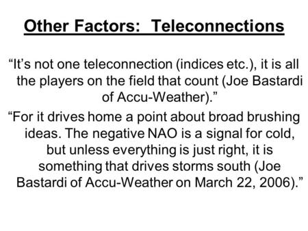 "Other Factors: Teleconnections ""It's not one teleconnection (indices etc.), it is all the players on the field that count (Joe Bastardi of Accu-Weather)."""