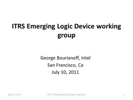 ITRS Emerging Logic Device working group George Bourianoff, Intel San Francisco, Ca July 10, 2011 April 10, 20112011 ERD Meeting Potsdam, Germany 1.
