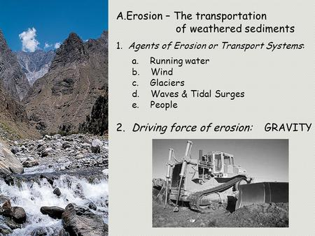 A.Erosion – The transportation of weathered sediments 1. Agents of Erosion or Transport Systems: a. Running water b. Wind c. Glaciers d. Waves & Tidal.