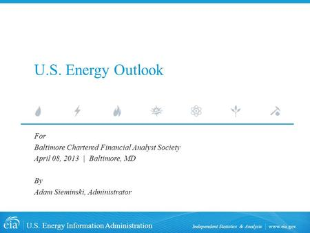 Www.eia.gov U.S. Energy Information Administration Independent Statistics & Analysis U.S. Energy Outlook For Baltimore Chartered Financial Analyst Society.