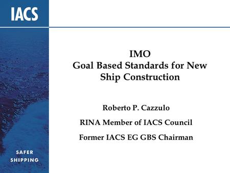 IMO Goal Based Standards for New Ship Construction Roberto P. Cazzulo RINA Member of IACS Council Former IACS EG GBS Chairman.