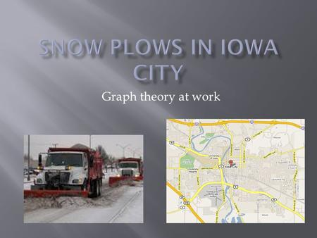 Graph theory at work.  Examine the procedure utilized by snow plows in Iowa City  Systemize and minimize routes  Review mathematical concepts involved.