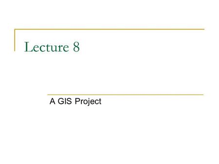 Lecture 8 A GIS Project. Steps in a GIS project State the problem or question Define the important issues Get the data Make a diagram or flow chart of.