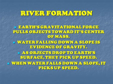 RIVER FORMATION EARTH'S GRAVITATIONAL FORCE PULLS OBJECTS TOWARD IT'S CENTER OF MASS. WATER FALLING DOWN A SLOPE IS EVIDENCE OF GRAVITY. AS OBJECTS DROP.