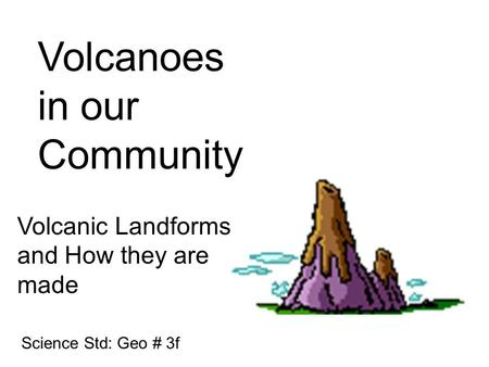 Volcanoes in our Community Volcanic Landforms and How they are made Science Std: Geo # 3f.