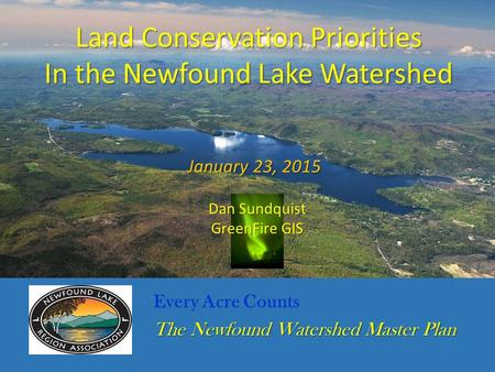 Every Acre Counts The Newfound Watershed Master Plan Land Conservation Priorities In the Newfound Lake Watershed January 23, 2015 Dan Sundquist GreenFire.