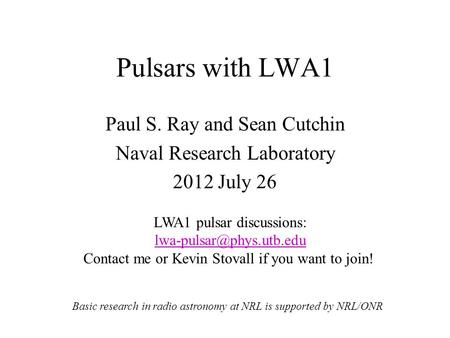 Pulsars with LWA1 Paul S. Ray and Sean Cutchin Naval Research Laboratory 2012 July 26 Basic research in radio astronomy at NRL is supported by NRL/ONR.
