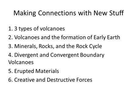 Making Connections with New Stuff 1. 3 types of volcanoes 2. Volcanoes and the formation of Early Earth 3. Minerals, Rocks, and the Rock Cycle 4. Divergent.