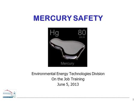 1 MERCURY SAFETY Environmental Energy Technologies Division On the Job Training June 5, 2013.