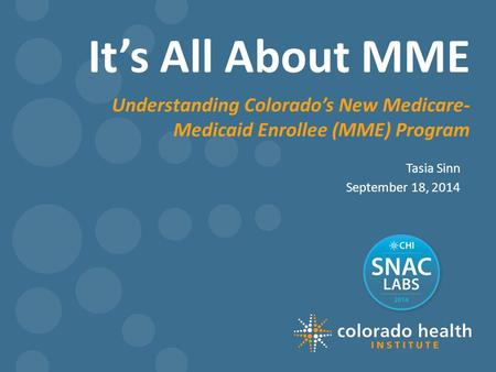It's All About MME Tasia Sinn September 18, 2014 Understanding Colorado's New Medicare- Medicaid Enrollee (MME) Program.