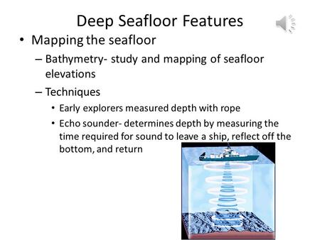Deep Seafloor Features Mapping the seafloor – Bathymetry- study and mapping of seafloor elevations – Techniques Early explorers measured depth with rope.