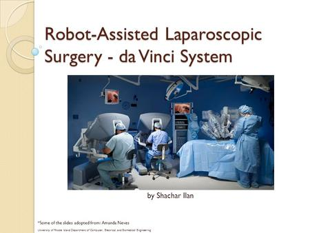Robot-Assisted Laparoscopic Surgery - da Vinci System *Some of the slides adopted from: Amanda Neves University of Rhode Island Department of Computer,