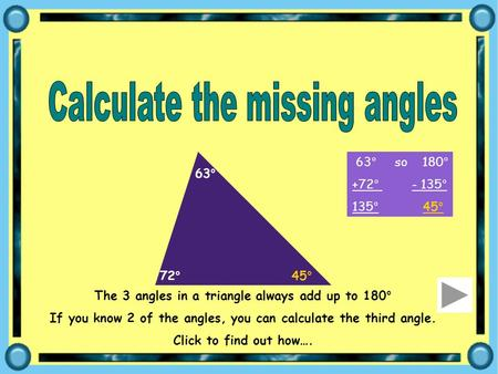 The 3 angles in a triangle always add up to 180° If you know 2 of the angles, you can calculate the third angle. Click to find out how…. 72° 63° 63° so.