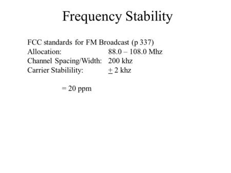 Frequency Stability FCC standards for FM Broadcast (p 337) Allocation:88.0 – 108.0 Mhz Channel Spacing/Width:200 khz Carrier Stabilility:+ 2 khz = 20 ppm.