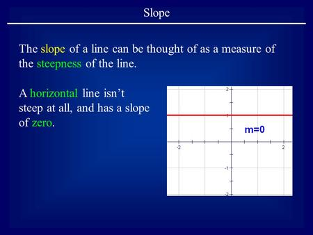 Slope The slope of a line can be thought of as a measure of the steepness of the line. A horizontal line isn't steep at all, and has a slope of zero.