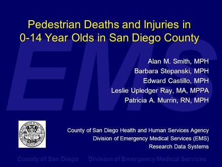 County of San Diego Division of Emergency Medical Services EMS Pedestrian Deaths and Injuries in 0-14 Year Olds in San Diego County Alan M. Smith, MPH.