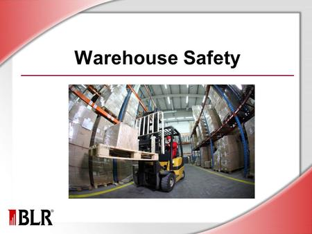 Warehouse Safety. © Business & Legal Reports, Inc. 1012 Session Objectives Identify warehouse hazards Prevent back injuries Work safely with material-handling.