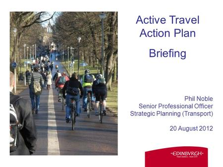 Phil Noble Senior Professional Officer Strategic Planning (Transport) 20 August 2012 Active Travel Action Plan Briefing.