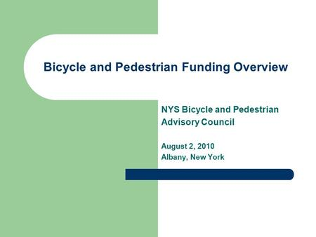 Bicycle and Pedestrian Funding Overview NYS Bicycle and Pedestrian Advisory Council August 2, 2010 Albany, New York.