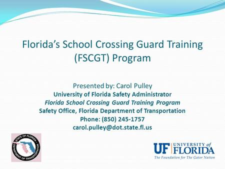 Florida's School Crossing Guard Training (FSCGT) Program Presented by: Carol Pulley University of Florida Safety Administrator Florida School Crossing.