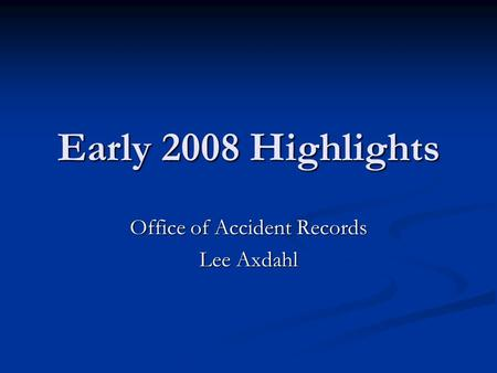 Early 2008 Highlights Office of Accident Records Lee Axdahl.