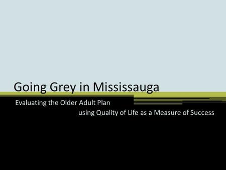Going Grey in Mississauga Evaluating the Older Adult Plan using Quality of Life as a Measure of Success.