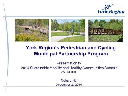York Region's Pedestrian and Cycling Municipal Partnership Program Presentation to 2014 Sustainable Mobility and Healthy Communities Summit ACT Canada.