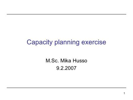 1 Capacity planning exercise M.Sc. Mika Husso 9.2.2007.