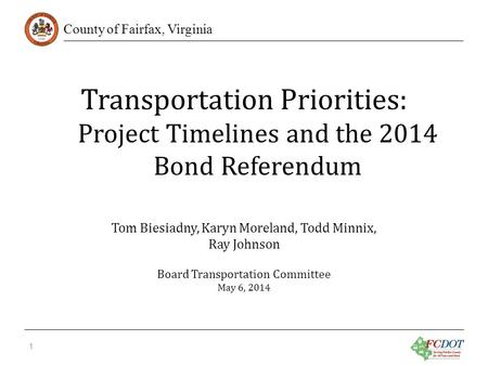 County of Fairfax, Virginia Transportation Priorities: Project Timelines and the 2014 Bond Referendum 1 Tom Biesiadny, Karyn Moreland, Todd Minnix, Ray.