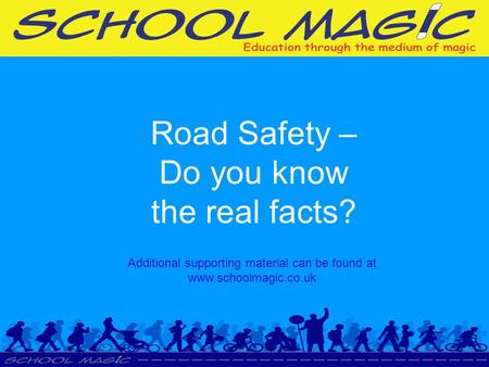 Road Safety – Do you know the real facts? Additional supporting material can be found at www.schoolmagic.co.uk.