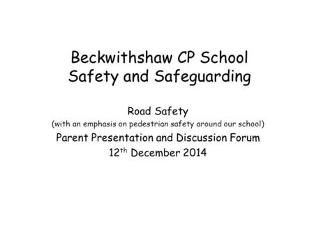 Beckwithshaw CP School Safety and Safeguarding Road Safety (with an emphasis on pedestrian safety around our school) Parent Presentation and Discussion.