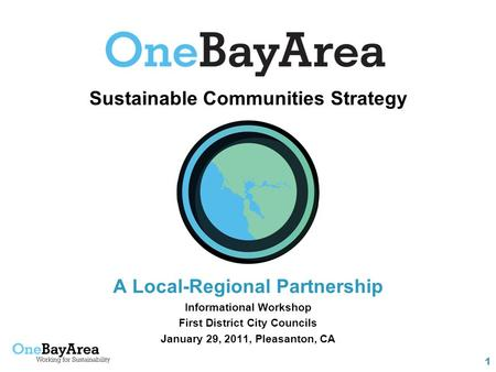 1 Sustainable Communities Strategy A Local-Regional Partnership Informational Workshop First District City Councils January 29, 2011, Pleasanton, CA.