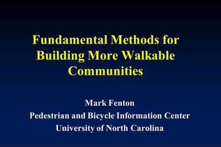 Fundamental Methods for Building More Walkable Communities Mark Fenton Pedestrian and Bicycle Information Center University of North Carolina.