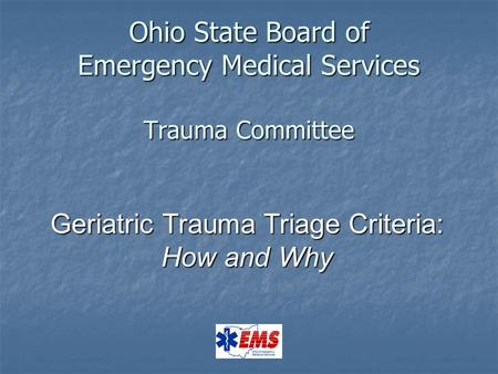 Ohio State Board of Emergency Medical Services Trauma Committee Geriatric Trauma Triage Criteria: How and Why.