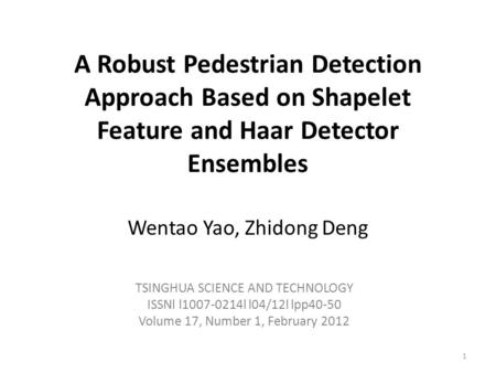 A Robust Pedestrian Detection Approach Based on Shapelet Feature and Haar Detector Ensembles Wentao Yao, Zhidong Deng TSINGHUA SCIENCE AND TECHNOLOGY ISSNl.