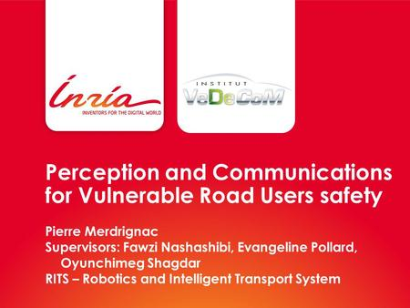 Perception and Communications for Vulnerable Road Users safety Pierre Merdrignac Supervisors: Fawzi Nashashibi, Evangeline Pollard, Oyunchimeg Shagdar.