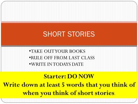 SHORT STORIES TAKE OUT YOUR BOOKS RULE OFF FROM LAST CLASS WRITE IN TODAYS DATE Starter: DO NOW Write down at least 5 words that you think of when you.