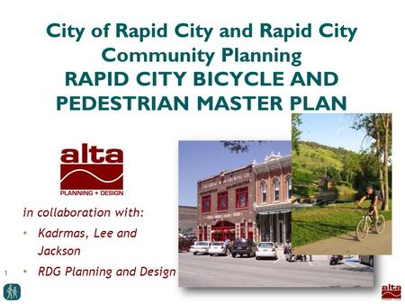 1 City of Rapid City and Rapid City Community Planning RAPID CITY BICYCLE AND PEDESTRIAN MASTER PLAN in collaboration with: Kadrmas, Lee and Jackson RDG.