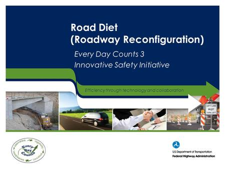 Efficiency through technology and collaboration Road Diet (Roadway Reconfiguration) Every Day Counts 3 Innovative Safety Initiative.