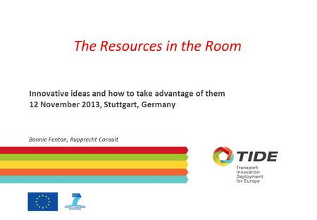 The Resources in the Room Innovative ideas and how to take advantage of them 12 November 2013, Stuttgart, Germany Bonnie Fenton, Rupprecht Consult.